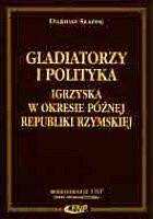 Okładka książki Gladiatorzy i polityka - igrzyska w okresie późnej Republiki Rzymskiej