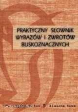 Okładka książki Praktyczny słownik wyrazów i zwrotów bliskoznacznych