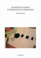 Konstruktywizm w badaniach literackich. Antologia
