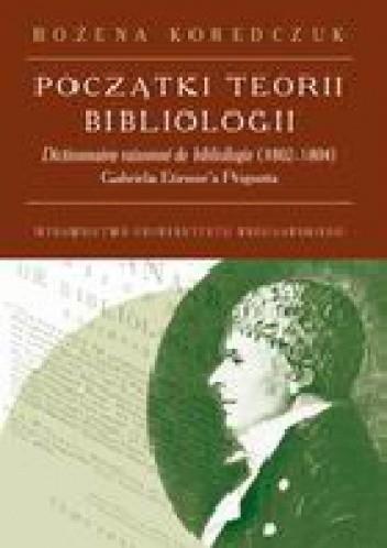 Okładka książki Początki teorii bibliologii. Dictionneire raisonne de bibliologie (1802-1804) Gabriela Etienne'a Peignota. Analiza i recepcja