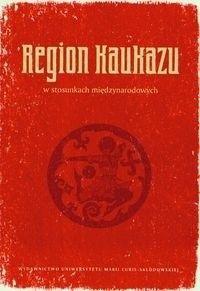 Okładka książki Region Kaukazu w stosunkach międzynarodowych