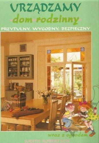 Okładka książki Urządzamy dom rodzinny - przytulny, wygodny, bezpieczny wraz z ogrodem