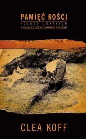 Okładka książki Pamięć kości. Pośród umarłych w Ruandzie, Bośni, Chorwacji i Kosowie.