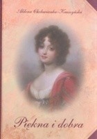 Piękna i dobra: Opowieść o Zofii z Czartoryskich Zamoyskiej
