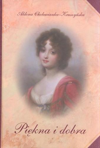 Okładka książki Piękna i dobra: Opowieść o Zofii z Czartoryskich Zamoyskiej