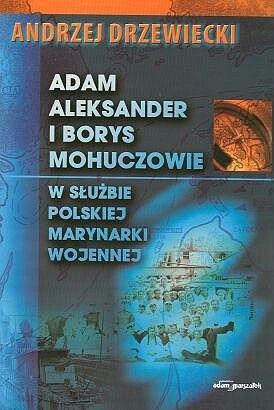 Okładka książki Adam Aleksander i Borys Mohuczowie w służbie Polskiej Marynarki Wojennej