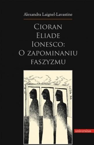 Okładka książki Cioran, Eliade, Ionesco: o zapominaniu faszyzmu. Trzech intelektualistów rumuńskich w dziejowej zawierusze