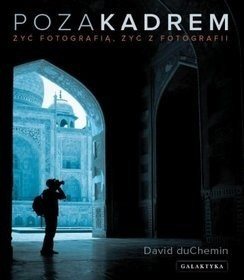 Okładka książki Poza kadrem. Żyć fotografią, żyć z fotografii