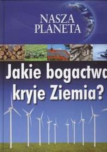 Okładka książki Nasza planeta Jakie bogactwo kryje ziemiaa