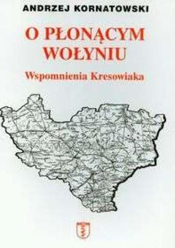 Okładka książki O płonącym Wołyniu Wspomnienia kresowiaka