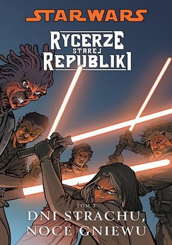 Okładka książki Star Wars: Rycerze Starej Republiki. Tom 3. Dni strachu, noce gniewu
