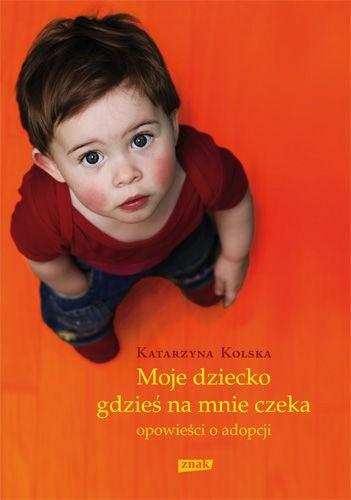 Okładka książki Moje dziecko gdzieś na mnie czeka. Opowieści o adopcjach