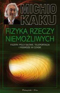 Okładka książki Fizyka rzeczy niemożliwych. Fazery, pola siłowe, teleportacja i podróże w czasie