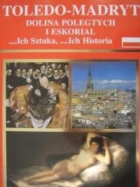 Okładka książki Toledo - Madryt, Dolina Poległych i Eskorial ...Ich sztuka, ...ich historia