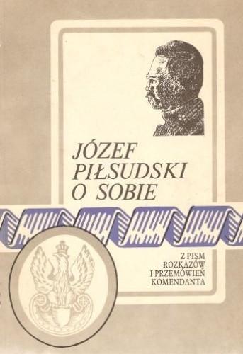 Okładka książki Józef Piłsudski o sobie. Z pism, rozkazów i przemówień komendanta