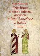 Okładka książki Szlachetna a wielce żałosna opowieść o Panu Lancelocie z Jeziora : dekoracja malarska wielkiej sali wieży mieszkalnej w Siedlęcinie