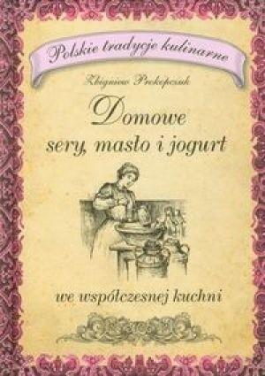 Okładka książki Domowe sery masło i jogurt we współczesnej kuchni