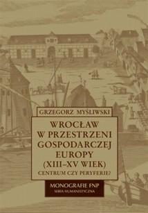 Okładka książki Wrocław w przestrzeni gospodarczej Europy (XII-XV w.)