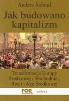 Okładka książki Jak budowano kapitalizm. Transformacja Europy Środkowej i Wschodniej, Rosji i Azji Środkowej
