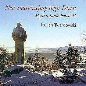 Okładka książki Nie zmarnujmy tego daru. Myśli o Janie Pawle II