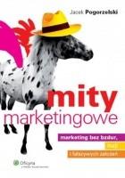 Mity marketingowe : marketing bez bzdur, iluzji i fałszywych założeń