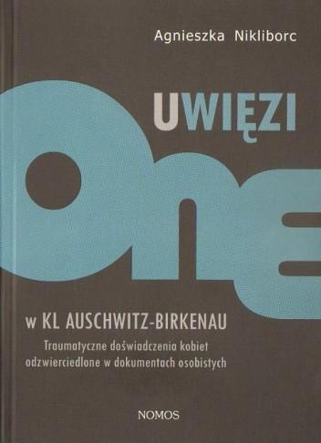 Okładka książki Uwięzione w KL Auschwitz - Birkenau: Traumatyczne doświadczenia kobiet odzwierciedlone w dokumentach osobistych