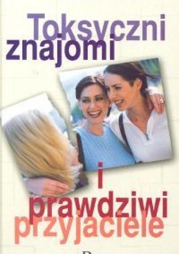 Okładka książki Toksyczni znajomi i prawdziwi przyjaciele
