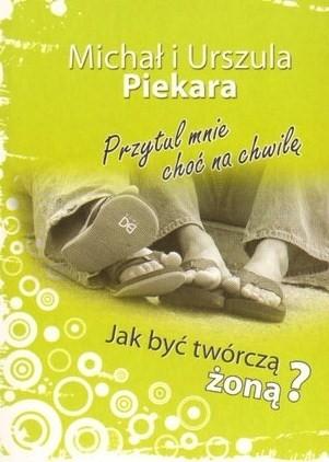 Okładka książki Przytul mnie choć na chwilę. Jak być twórczą żoną?