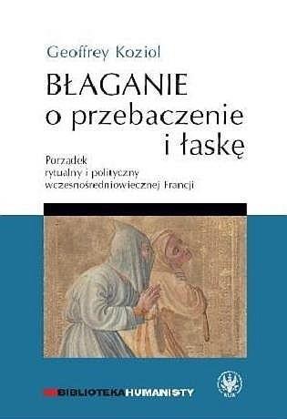 Okładka książki Błaganie o przebaczenie i łaskę. Porządek rytualny i polityczny wczesnośredniowiecznej Francji
