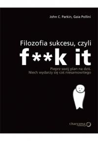 Okładka książki Filozofia sukcesu, czyli f**k it. Pieprz swój plan na dziś, niech wydarzy się coś niesamowitego