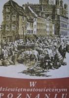 W dziewiętnastowiecznym Poznaniu. Życie codzienne miasta 1815-1914