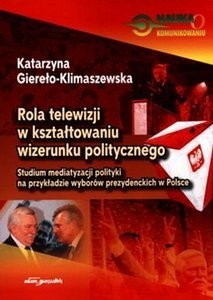 Okładka książki Rola telewizji w kształtowaniu wizerunku politycznego. Studium mediatyzacji polityki na przykładzie wyborów prezydenckich w Polsce
