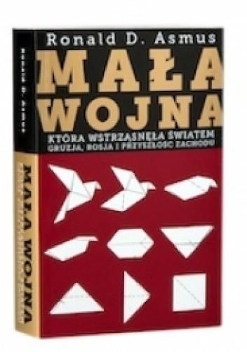 Okładka książki Mała wojna, która wstrzasnęła światem. Gruzja, Rosja i przeszłość Zachodu