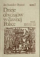 Dzieje obyczajów w dawnej Polsce. Wiek XVI-XVIII t. I