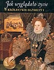Okładka książki Jak wyglądało życie w królestwie Elżbiety I