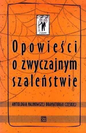 Okładka książki Opowieści o zwyczajnym szaleństwie. Antologia najnowszej dramaturgii czeskiej