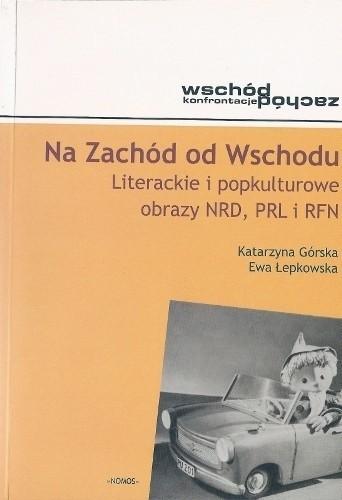 Okładka książki Na Zachód od Wschodu. Literackie i popkulturowe obrazy NRD, PRL i RFN