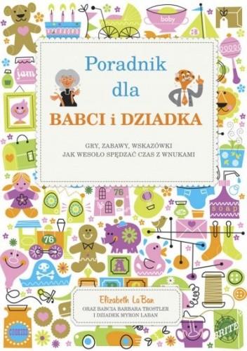 Okładka książki Poradnik dla babci i dziadka. Gry, zabawy, wskazówki, jak wesoło spędzać czas z wnukami