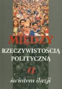 Okładka książki Między rzeczywistością polityczną a światem iluzji