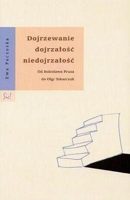 Okładka książki Dojrzewanie dojrzałość niedojrzałość. Od Bolesława Prusa do Olgi Tokarczuk