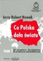 Co Polska dała światu. T. 1, Od przedmurza chrześcijaństwa do przedmurza antytotalitaryzmu