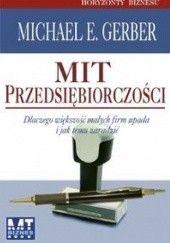 Okładka książki Mit przedsiębiorczości. Dlaczego większość małych firm upada i jak temu zaradzić Michael E. Gerber