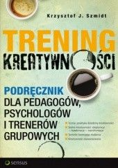 Okładka książki Trening kreatywności. Podręcznik dla pedagogów, psychologów i trenerów grupowych Krzysztof J. Szmidt