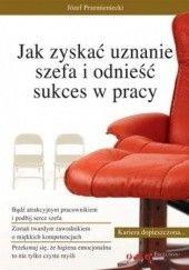 Okładka książki Jak zyskać uznanie szefa i odnieść sukces w pracy Józef Przemieniecki