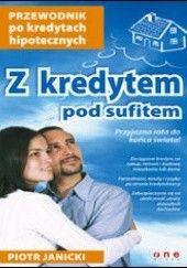 Okładka książki Z kredytem pod sufitem. Przewodnik po kredytach hipotecznych Piotr Janicki