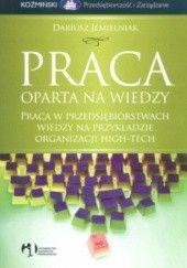 Okładka książki Praca oparta na wiedzy. Praca w przedsiębiorstwach wiedzy na przykładzie organizacji high-tech Dariusz Jemielniak