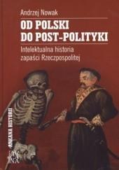 Okładka książki Od Polski do post-polityki. Intelektualna historia zapaści Rzeczpospolitej Andrzej Nowak