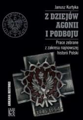 Okładka książki Z dziejów agonii i podboju. Prace zebrane z zakresu najnowszej historii Polski Janusz Marek Kurtyka