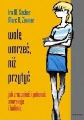 Okładka książki Wolę umrzeć, niż przytyć. Jak zrozumieć i pokonać anoreksję i bulimię Ira M. Sacker,Marc A. Zimmer