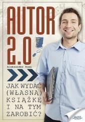 Okładka książki Autor 2.0. Jak wydać (własną) książkę i na tym zarobić Aleksander Sowa